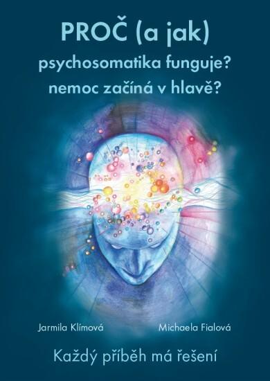 Knihy Prečo (a ako) psychosomatika funguje? choroba začína v hlave? (MUDr. Jarmila Klímová, Mgr. Michaela Fialová)